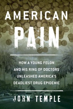 American pain : how a young felon and his ring of doctors unleashed America's deadliest drug epidemic. - John Temple