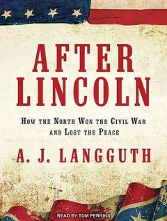 After Lincoln : how the North won the Civil War and lost the peace - A. J Langguth