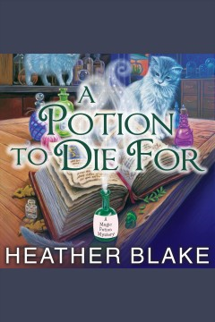 A potion to die for : Magic Potion Mystery, Book 1. Heather Blake. - Heather Blake