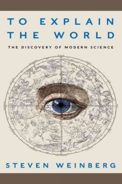 To explain the world : the discovery of modern science - Steven Weinberg
