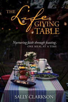 The lifegiving table : nurturing faith through feasting, one meal at a time - Sally Clarkson