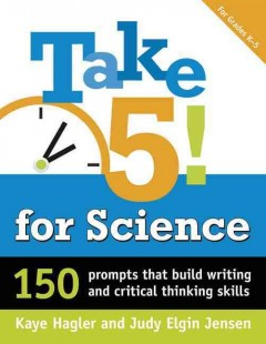 Take 5! for science : 150 prompts that build writing and critical thinking skills - Kaye R Hagler
