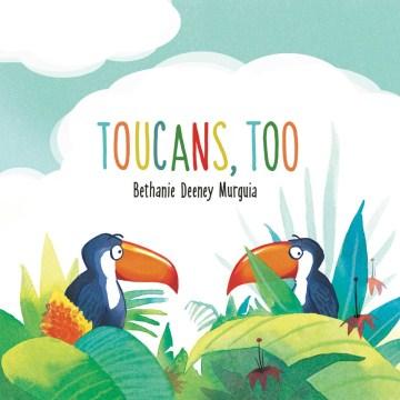 Toucans, too - Bethanie Deeney Murguia