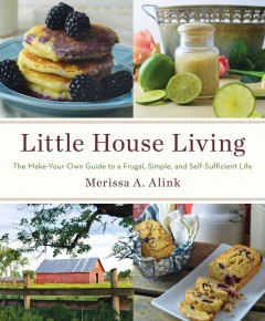 Little House Living : The Make-your-own Guide to a Frugal, Simple, and Self-sufficient Life - Merissa A Alink