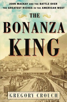 Bonanza King : John Mackay and the Battle over the Greatest Fortune in the American West - Gregory Crouch