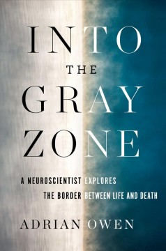 Into the Gray Zone : A Neuroscientist Explores the Border Between Life and Death - Adrian Owen