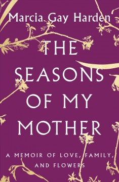 The seasons of my mother : a memoir of love, family, and flowers - Marcia Gay Harden