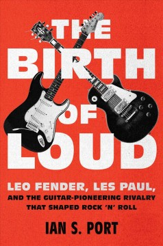 Birth of Loud : Leo Fender, Les Paul, and the Guitar-Pioneering Rivalry That Shaped Rock 'n' Roll - Ian S Port
