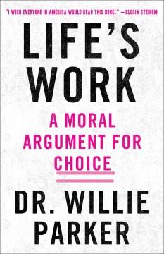 Life's Work : A Moral Argument for Choice - Willie; Miller Parker