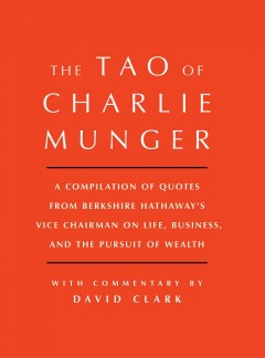 Tao of Charlie Munger : A Compilation of Quotes from Berkshire Hathaway's Vice Chairman on Life, Business, and the Pursuit of Wealth - Charlie; Clark Munger