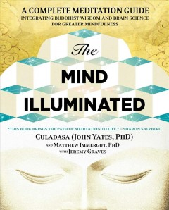The mind illuminated : a complete meditation guide integrating Buddhist wisdom and brain science for greater mindfulness - John Yates