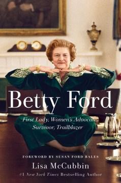Betty Ford : First Lady, Women's Advocate, Survivor, Trailblazer - Lisa; Bales McCubbin