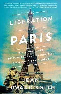 The liberation of Paris : how Eisenhower, De Gaulle, and Von Choltitz saved the City of Light - Jean Edward Smith