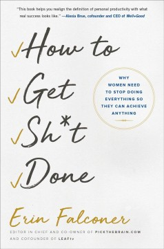 How to Get Sh*t Done : Why Women Need to Stop Doing Everything So They Can Achieve Anything - Erin Falconer
