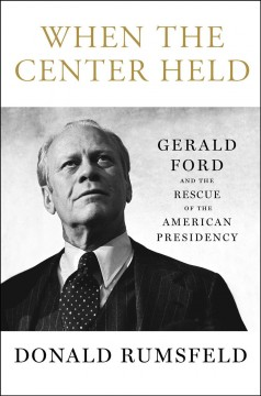 When the center held : Gerald Ford and the rescue of the American presidency - Donald Rumsfeld