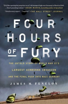 Four hours of fury : the untold story of World War II's largest airborne operation and the final push into Nazi Germany - James M Fenelon