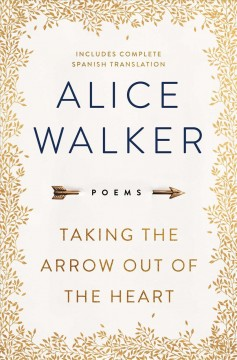 Taking the arrow out of the heart : poems - Alice Walker