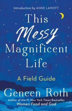 This Messy Magnificent Life : A Field Guide - Geneen; Lamott Roth