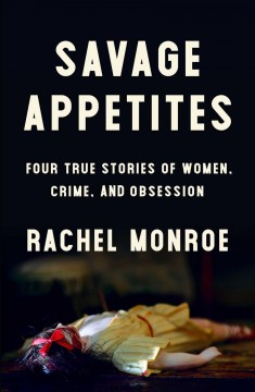 Savage Appetites : Four True Stories of Women, Crime, and Obsession - Rachel Monroe