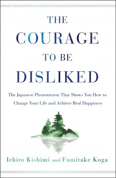 Courage to Be Disliked : The Japanese Phenomenon That Shows You How to Change Your Life and Achieve Real Happiness - Ichiro; Koga Kishimi