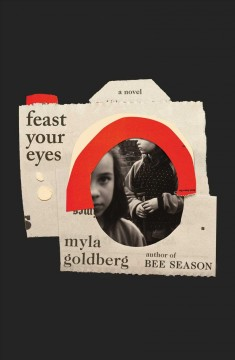 Feast Your Eyes - Myla Goldberg