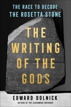Writing of the Gods : The Race to Decode the Rosetta Stone - Edward Dolnick