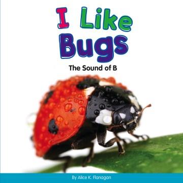 I like bugs : the sound of B - Alice K Flanagan