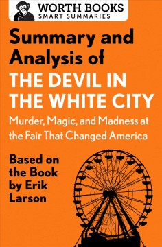 Summary and analysis of The devil in White City : murder, magic, and madness at the fair that changed America.