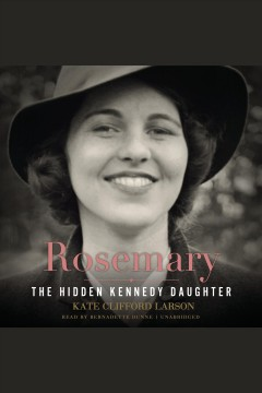 Rosemary : The Hidden Kennedy Daughter. Kate Clifford Larson. - Kate Clifford Larson
