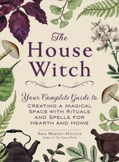 The house witch : your complete guide to creating a magical space with rituals and spells for hearth and home - Arin Murphy-Hiscock