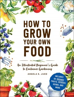 How to Grow Your Own Food : An Illustrated Beginner's Guide to Container Gardening - Angela S Judd