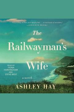 The railwayman's wife : a novel - Ashley Hay