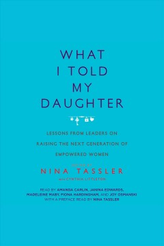 What I told my daughter : lessons from leaders on raising the next generation of empowered women - Nina Tassler