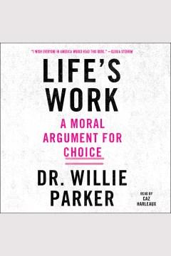 Life's work : a moral argument for choice - Willie (Willie J.) Parker