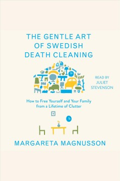 The gentle art of Swedish death cleaning : how to free yourself and your family from a lifetime of clutter - Margareta Magnusson