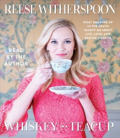 Whiskey in a teacup : what growing up in the South taught me about life, love, and baking biscuits - Reese Witherspoon