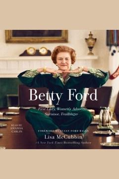 Betty Ford : First Lady, women's advocate, survivor, trailblazer - Lisa McCubbin