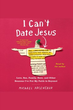 I can't date Jesus : love, sex, family, race, and other reasons I've put my faith in Beyoncé - Michael Arceneaux