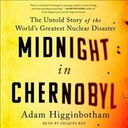 Midnight in Chernobyl : the untold story of the world's greatest nuclear disaster - Adam Higginbotham