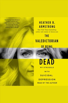 The valedictorian of being dead : the true story of dying ten times to live - Heather B Armstrong