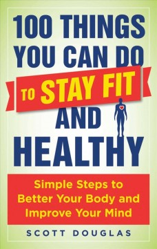 100 Things You Can Do to Stay Fit and Healthy : Simple Steps to Better Your Body and Improve Your Mind - Scott Douglas