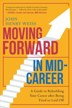 Moving forward in mid-career : a guide to rebuilding your career after being fired or laid off / John Henry Weiss - John Henry Weiss