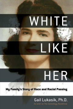 White like her : my family's story of race and racial passing - Gail Lukasik