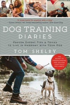 Dog Training Diaries : Proven Expert Tips & Tricks to Live in Harmony With Your Dog - Tom Shelby