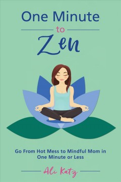 One minute to zen : go from hot mess to mindful mom in one minute or less - Ali Katz