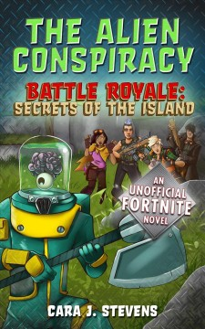 The alien conspiracy : an unofficial Fortnite novel - Cara J Stevens