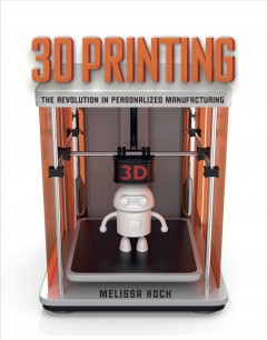 3D printing : the revolution in personalized manufacturing / by Melissa Koch - Melissa Koch