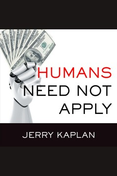 Humans need not apply : a guide to wealth and work in the age of artificial intelligence - Jerry Kaplan