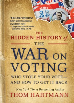Hidden History of the War on Voting : Who Stole Your Vote and How to Get It Back - Thom Hartmann