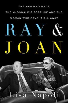 Ray & Joan : the man who made the McDonald's fortune and the woman who gave it all away - Lisa Napoli